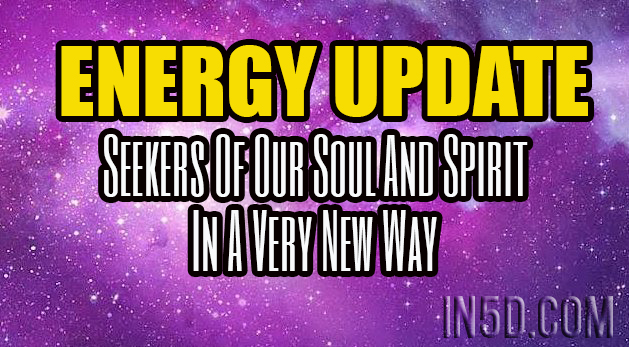 ENERGY UPDATE - Seekers Of Our Soul And Spirit In A Very New Way