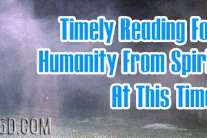 Timely Reading For Humanity From Spirit At This Time