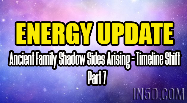 ENERGY UPDATE - Ancient Family Shadow Sides Arising - Timeline Shift Part 7