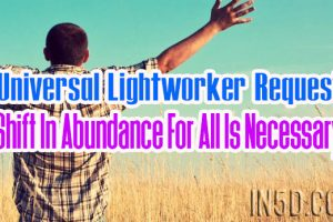 Universal Lightworker Request – A Shift In Abundance For All Is Necessary!