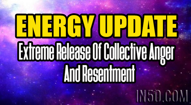 Energy Update - Extreme Release Of Collective Anger And Resentment