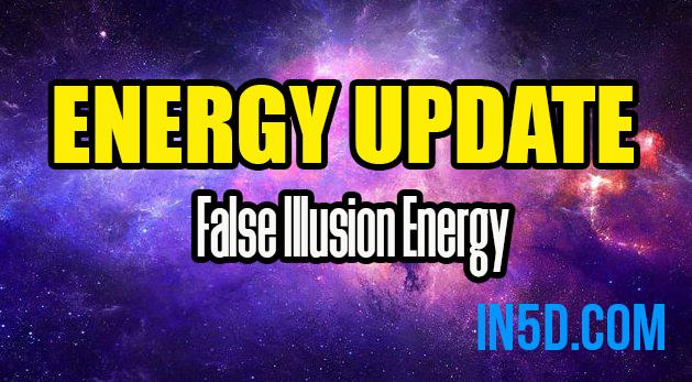 Energy Update - False Illusion Energy