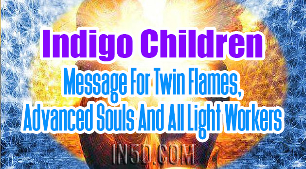 Indigo Children - Message For Twin Flames, Advanced Souls, And All Light Workers