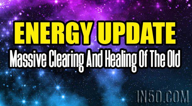 Energy Update - Massive Clearing And Healing Of The Old