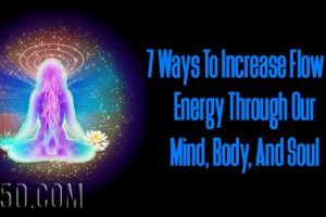 7 Ways To Increase Flow Of Energy Through Our Mind, Body, And Soul