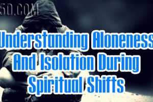 Understanding Aloneness And Isolation During Spiritual Shifts