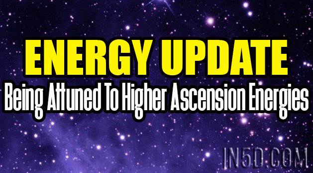 Energy Update - Being Attuned To Higher Ascension Energies