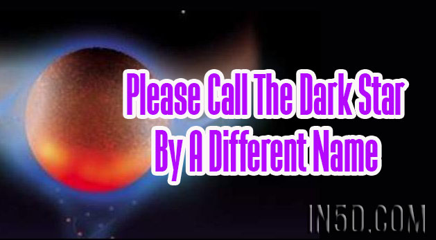 Please Call The Dark Star By A Different Name