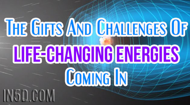 The Gifts And Challenges Of Life-Changing Energies Coming In