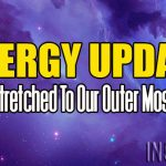 Energy Update – Being Stretched To Our Outer Most Limits