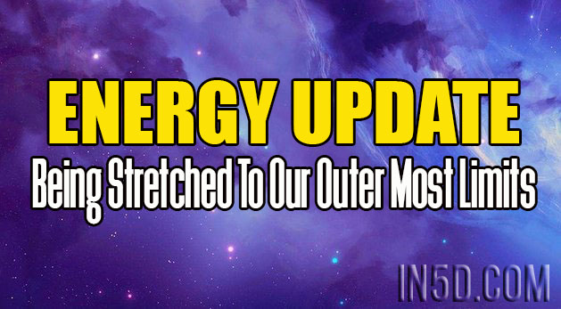 Energy Update - Being Stretched To Our Outer Most Limits