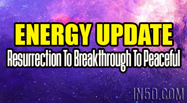 Energy Update - Resurrection To Breakthrough To Peaceful
