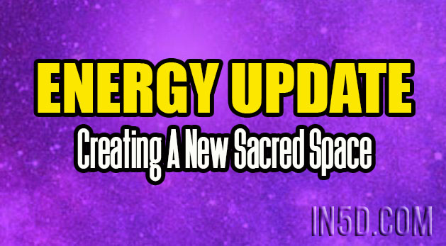 Energy Update - Creating A New Sacred Space