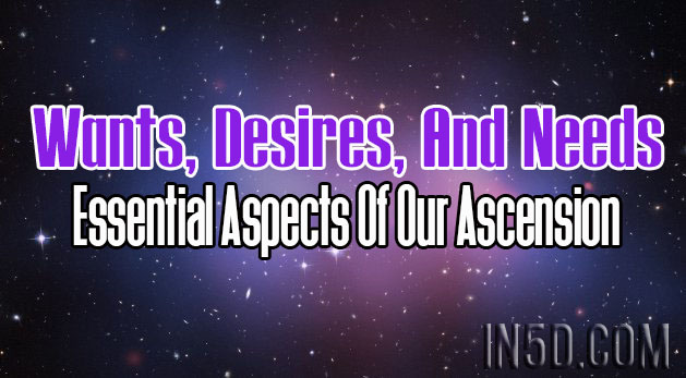 Wants, Desires, And Needs - Essential Aspects Of Our Ascension