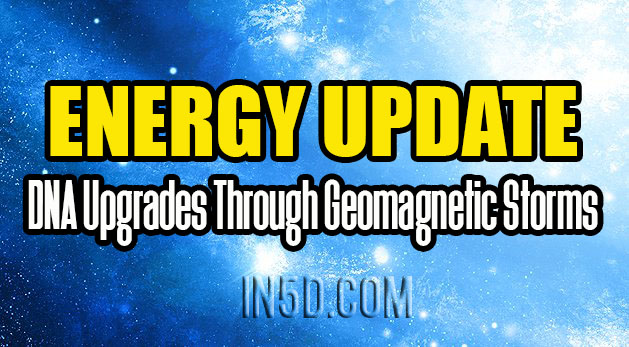 Energy Update - DNA Upgrades Through Geomagnetic Storms