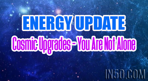Energy Update - Cosmic Upgrades - You Are Not Alone