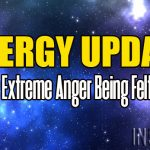 Energy Update – Extreme Anger Being Felt
