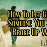 How To Let Go Of Someone You Just Broke Up With