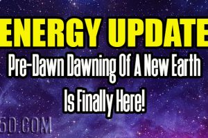Energy Update – Pre-Dawn Dawning Of A New Earth Is Finally Here!