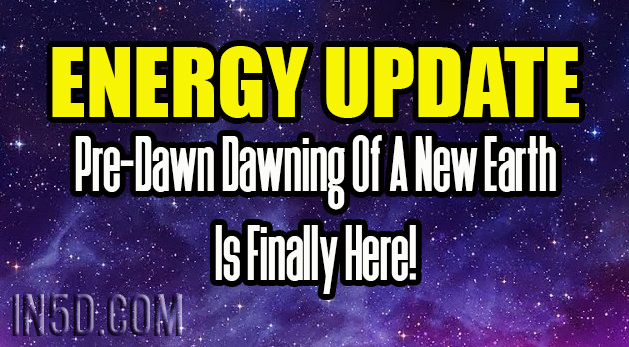 Energy Update - Pre-Dawn Dawning Of A New Earth Is Finally Here!