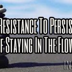 From Resistance To Persistence Of Staying In The Flow