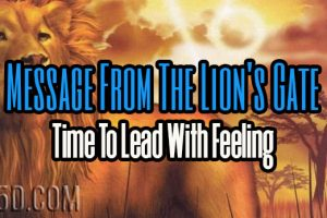 Message From The Lion's Gate: Time To Lead With Feeling