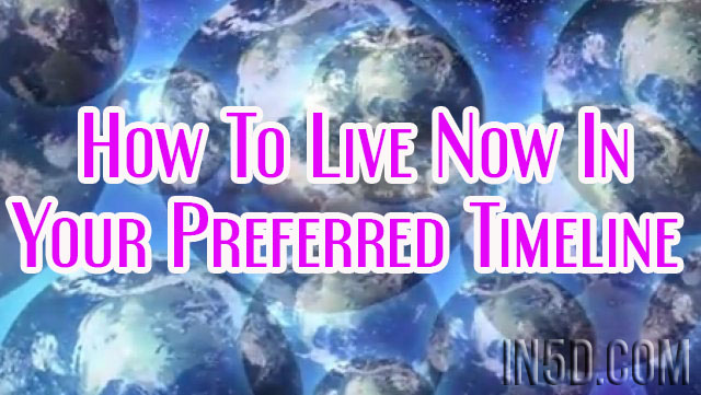 How To Live Now In Your Preferred Timeline