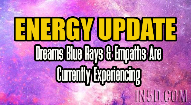 Energy Update - Real Dreams Blue Rays & Empaths Are Currently Experiencing