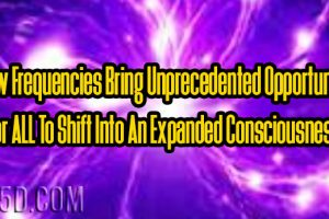 New Frequencies Bring Unprecedented Opportunity For ALL To Shift Into An Expanded Consciousness
