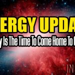 Energy Update – Now Really Is The Time To Come Home To Ourselves!