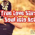 True Love Stirs The Soul Into Action