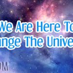 We Are Here To Change The Universe