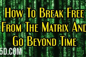 How To Break Free From The Matrix And Go Beyond Time