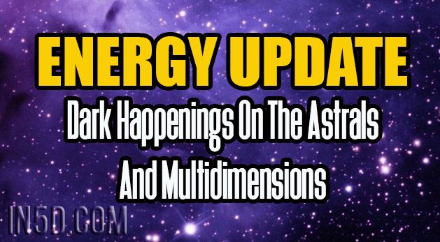 Energy Update - Dark Happenings On The Astrals And Multidimensions