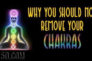 Why You Should NOT Remove Your Chakras