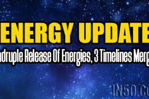 Energy Update – Quadruple Release Of Energies, 3 Timelines Merging