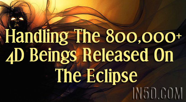 Handling The 800,000+ 4D Beings Released On The Eclipse