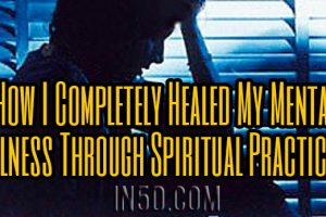 How I Completely Healed My Mental Illness Through Spiritual Practices