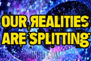 The Time Has Arrived! Finally, Our Realities Are Splitting