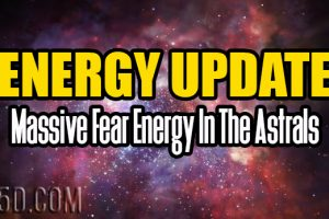 Energy Update – Massive Fear Energy In The Astrals