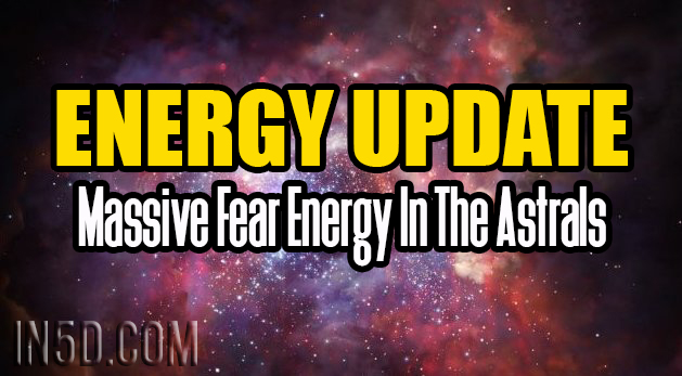 Energy Update - Massive Fear Energy In The Astrals