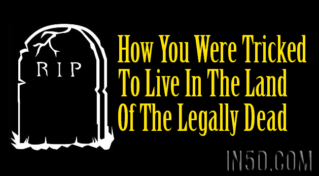 How You Were Tricked To Live In The Land Of The Legally Dead