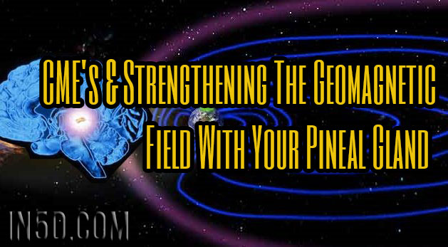 CME's & Strengthening The Geomagnetic Field With Your Pineal Gland