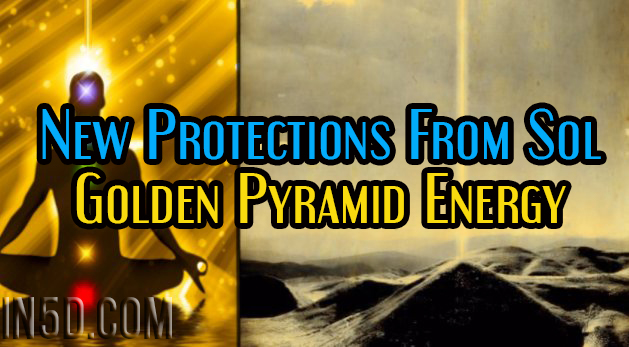 New Protections From Sol - Golden Pyramid Energy