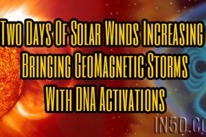 Two Days Of Solar Winds Increasing Bringing GeoMagnetic Storms With DNA Activations