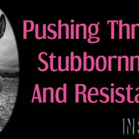 Pushing Through Stubbornness And Resistance