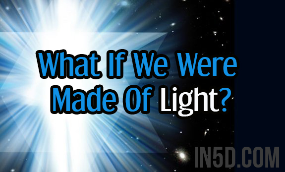 What If We Were Made Of Light?