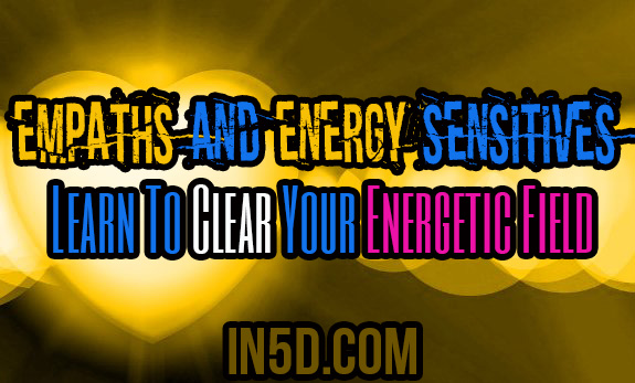 Empaths And Energy Sensitives: Learn To Clear Your Energetic Field