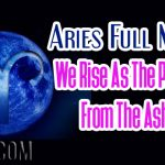 Aries Full Moon – We Rise As The Phoenix From The Ashes