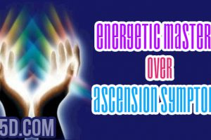 Energetic Mastery Over Ascension Symptoms